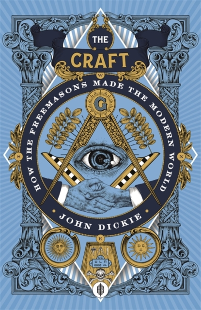 The Craft: How the Freemasons Made the Modern World by John Dickie | 9781473658219