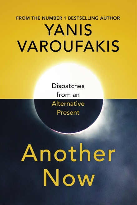 Another Now: Dispatches from an Alternative Present by Yanis Varoufakis | 9781847925633