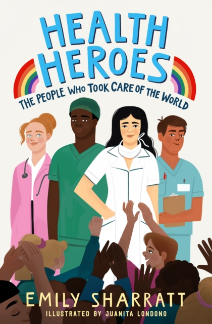 Health Heroes: The People Who Took Care of the World by Emily Sharratt, Juanita Londono