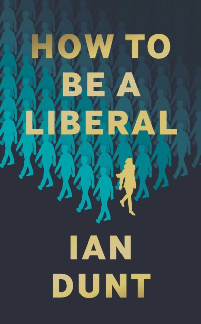 How To Be A Liberal by Ian Dunt | 9781912454419