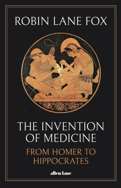 The Invention of Medicine: From Homer to Hippocrates by Robin Lane Fox