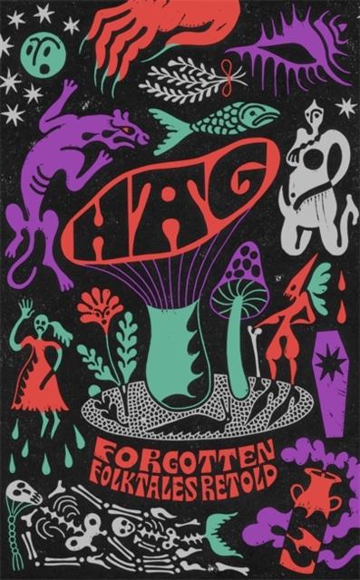 Hag: Forgotten Folktales Retold by Daisy Johnson, Kirsty Logan, Emma Glass, Eimar McBride, Natasha Carthew, Mahsuda Snaith, Naomi Booth, Liv Little, Imogen Hermes Gowar and Irenosen Okojie
