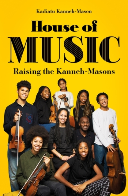 House of Music: Raising the Kanneh-Masons by Kadiatu Kanneh-Mason