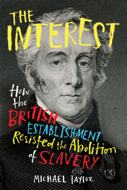 The Interest: How the British Establishment Resisted the Abolition of Slavery by Michael Taylor