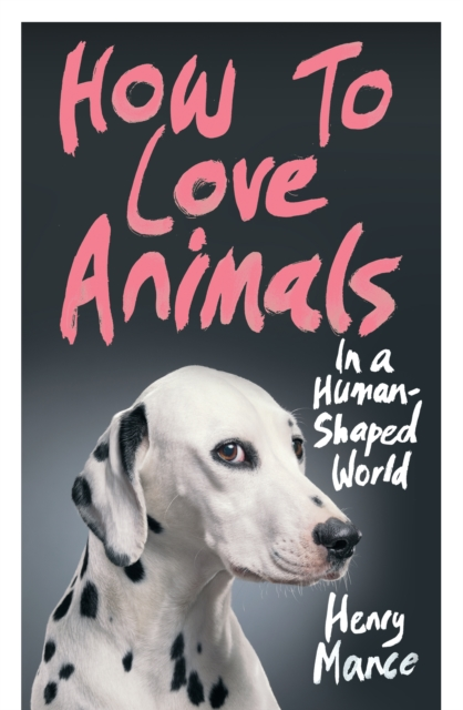 How to Love Animals: In a Human-Shaped World by Henry Mance