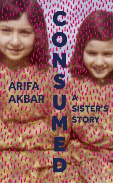 Consumed by Arifa Akbar | 9781529347524
