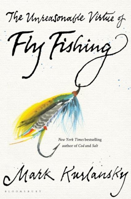 The Unreasonable Virtue of Fly Fishing by Mark Kurlansky | 9781635573077