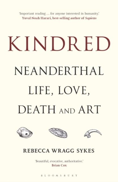 Kindred: Neanderthal Life, Love, Death and Art by Rebecca Wragg Sykes   9781472937476